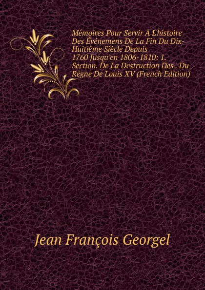 Jean Francois Georgel Memoires Pour Servir A L.histoire Des Evenemens De La Fin Du Dix-Huitieme Siecle Depuis 1760 Jusqu.en 1806-1810: 1. Section. De La Destruction Des . Du Regne De Louis XV (French Edition)