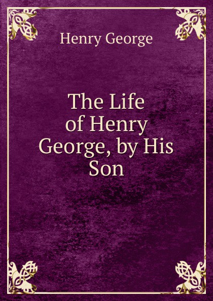 Henry George The Life of Henry George, by His Son george henry lewes the life of goethe