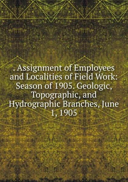 . Assignment of Employees and Localities of Field Work: Season of 1905. Geologic, Topographic, and Hydrographic Branches, June 1, 1905