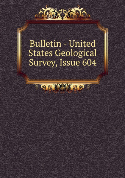 Bulletin - United States Geological Survey, Issue 604