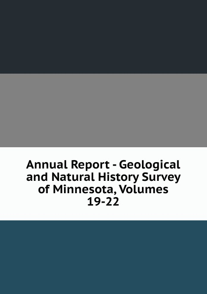 Annual Report - Geological and Natural History Survey of Minnesota, Volumes 19-22