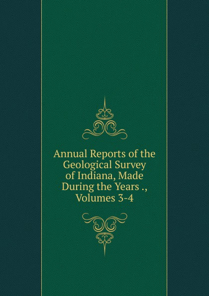 Annual Reports of the Geological Survey of Indiana, Made During the Years ., Volumes 3-4 reports of the survey botanical series volume 9