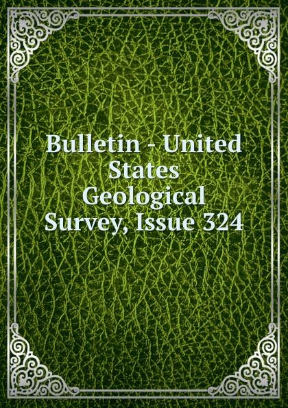 Bulletin - United States Geological Survey, Issue 324