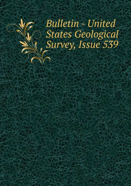 Bulletin - United States Geological Survey, Issue 539