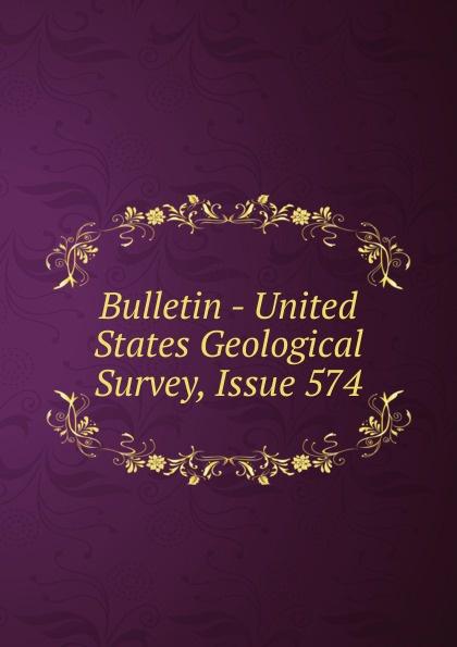 Bulletin - United States Geological Survey, Issue 574