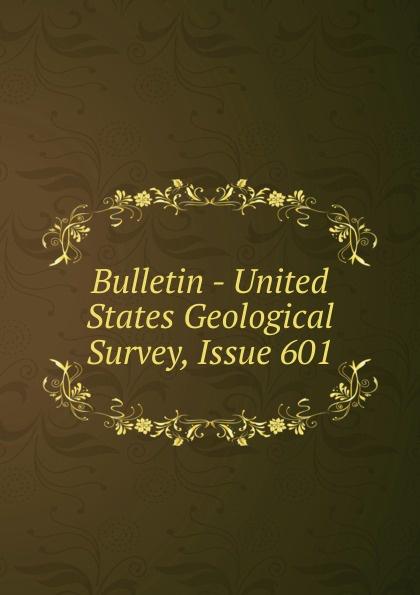 Bulletin - United States Geological Survey, Issue 601