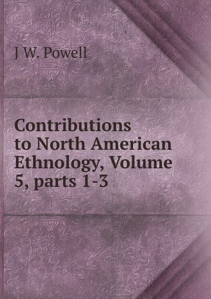 J W. Powell Contributions to North American Ethnology, Volume 5,.parts 1-3 j w powell contributions to north american ethnology volume 5 parts 1 3