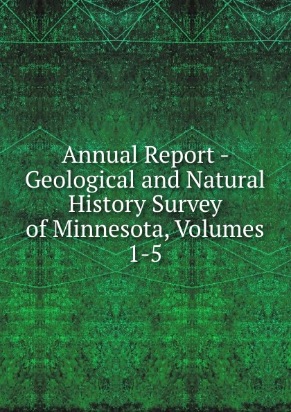 Annual Report - Geological and Natural History Survey of Minnesota, Volumes 1-5