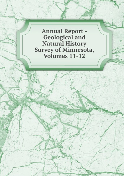 Annual Report - Geological and Natural History Survey of Minnesota, Volumes 11-12