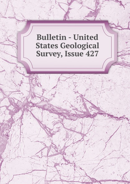 Bulletin - United States Geological Survey, Issue 427