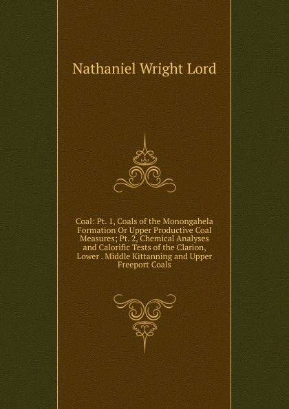 Nathaniel Wright Lord Coal: Pt. 1, Coals of the Monongahela Formation Or Upper Productive Coal Measures; Pt. 2, Chemical Analyses and Calorific Tests of the Clarion, Lower . Middle Kittanning and Upper Freeport Coals elizabeth wuyep and nuhu obaje coals from anambra basin and middle benue trough of nigeria