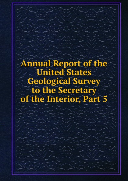 Annual Report of the United States Geological Survey to the Secretary of the Interior, Part 5
