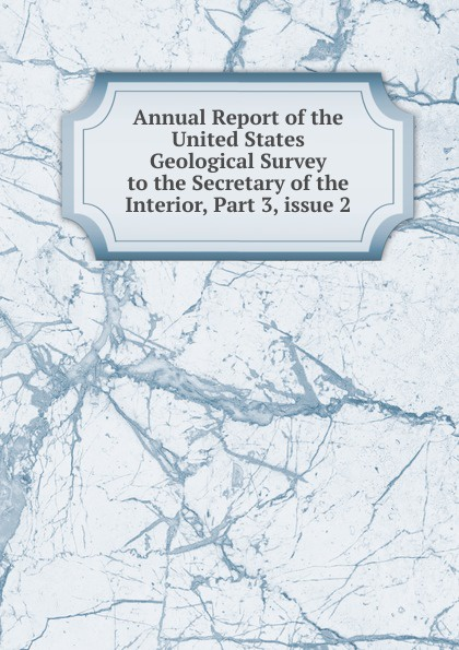 Annual Report of the United States Geological Survey to the Secretary of the Interior, Part 3,.issue 2 annual report of the united states geological survey to the secretary of the interior volume 22 part 1