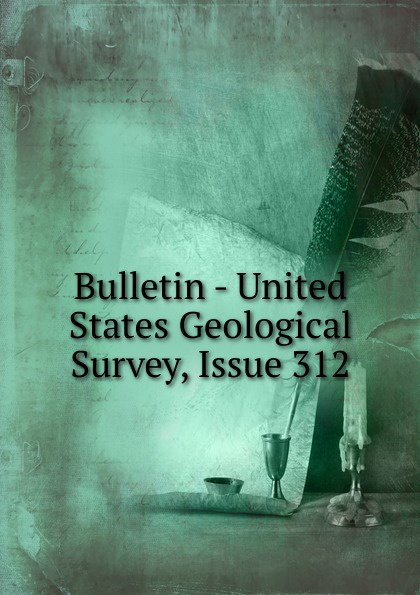 Bulletin - United States Geological Survey, Issue 312
