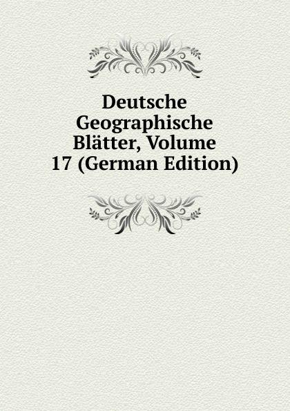 Deutsche Geographische Blatter, Volume 17 (German Edition)