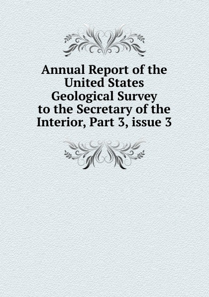 Annual Report of the United States Geological Survey to the Secretary of the Interior, Part 3,.issue 3