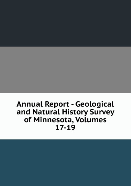 Annual Report - Geological and Natural History Survey of Minnesota, Volumes 17-19