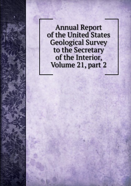 Annual Report of the United States Geological Survey to the Secretary of the Interior, Volume 21,.part 2