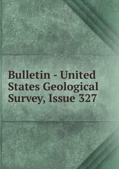 Bulletin - United States Geological Survey, Issue 327