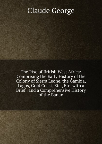 Claude George The Rise of British West Africa: Comprising the Early History of the Colony of Sierra Leone, the Gambia, Lagos, Gold Coast, Etc., Etc. with a Brief . and a Comprehensive History of the Banan da0630 lubensi sierra leone 1995 west flow war constantin painting 1 new stamps
