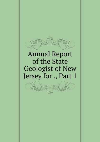 Annual Report of the State Geologist of New Jersey for ., Part 1
