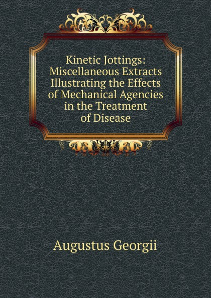 Augustus Georgii Kinetic Jottings: Miscellaneous Extracts Illustrating the Effects of Mechanical Agencies in the Treatment of Disease