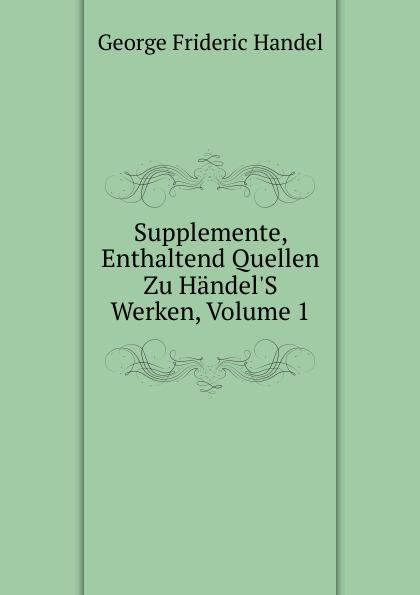 George Frideric Handel Supplemente, Enthaltend Quellen Zu Handel.S Werken, Volume 1