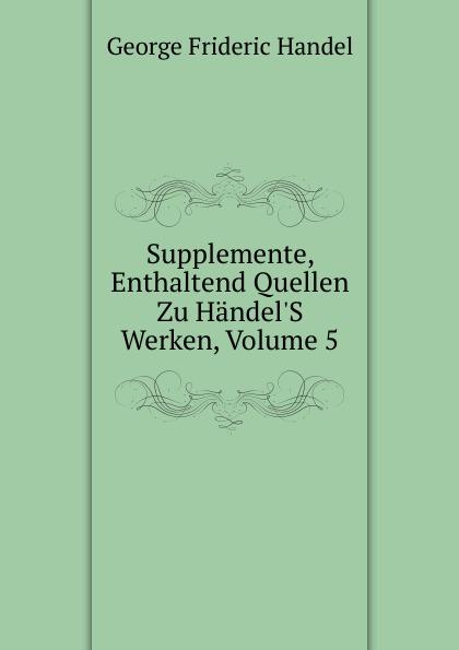 George Frideric Handel Supplemente, Enthaltend Quellen Zu Handel.S Werken, Volume 5