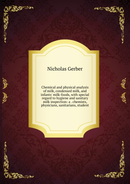Nicholas Gerber Chemical and physical analysis of milk, condensed milk, and infants. milk-foods, with special regard to hygiene and sanitary milk inspection: a . chemists, physicians, sanitarians, student russia condensed milk