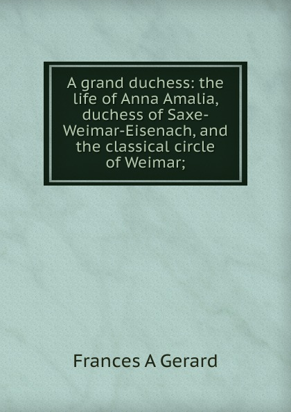 лучшая цена Frances A Gerard A grand duchess: the life of Anna Amalia, duchess of Saxe-Weimar-Eisenach, and the classical circle of Weimar;