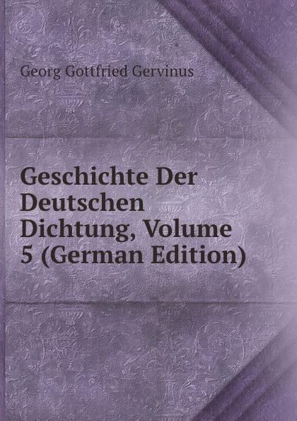 Georg Gottfried Gervinus Geschichte Der Deutschen Dichtung, Volume 5 (German Edition)