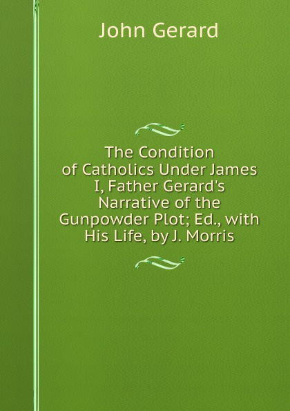 John Gerard The Condition of Catholics Under James I, Father Gerard.s Narrative of the Gunpowder Plot; Ed., with His Life, by J. Morris
