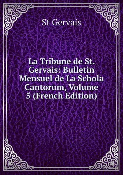 St Gervais La Tribune de St. Gervais: Bulletin Mensuel de La Schola Cantorum, Volume 5 (French Edition) ch bordes la tribune de st gervais vol 26 janvier 1929 classic reprint