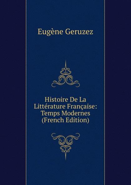 Eugène Geruzez Histoire De La Litterature Francaise: Temps Modernes (French Edition) eugène lefêvre histoire de l intervention francaise au mexique french edition