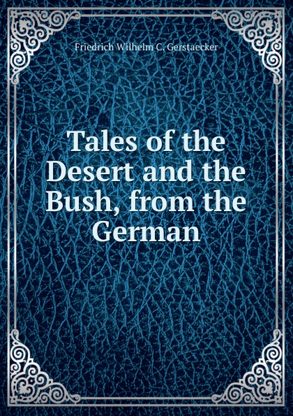Friedrich Wilhelm C. Gerstaecker Tales of the Desert and the Bush, from the German wilhelm hauff c a feiling the cold heart nose the dwarf two german tales