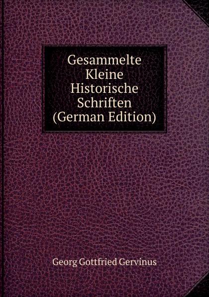 Georg Gottfried Gervinus Gesammelte Kleine Historische Schriften (German Edition)