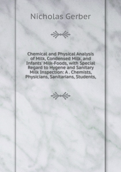 Nicholas Gerber Chemical and Physical Analysis of Milk, Condensed Milk, and Infants. Milk-Foods, with Special Regard to Hygene and Sanitary Milk Inspection: A . Chemists, Physicians, Sanitarians, Students, russia condensed milk