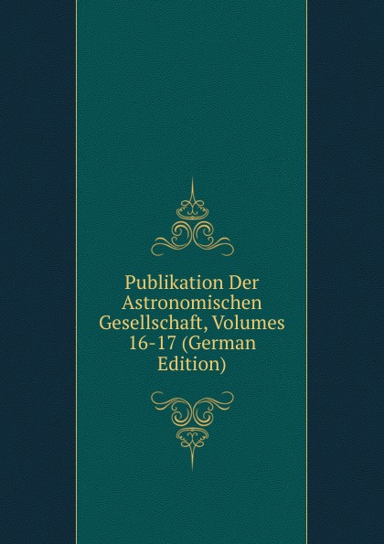Publikation Der Astronomischen Gesellschaft, Volumes 16-17 (German Edition)