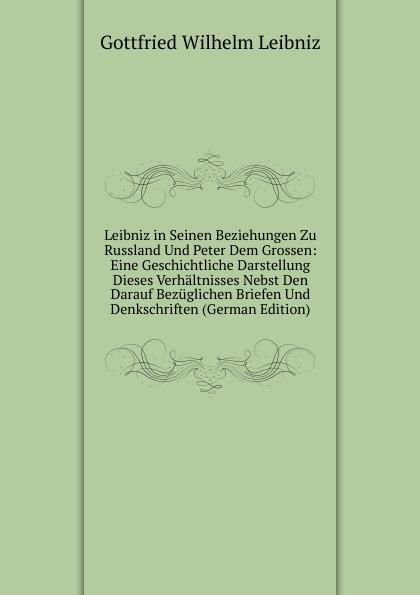 Готфрид Вильгельм Лейбниц Leibniz in Seinen Beziehungen Zu Russland Und Peter Dem Grossen: Eine Geschichtliche Darstellung Dieses Verhaltnisses Nebst Den Darauf Bezuglichen Briefen Und Denkschriften (German Edition)