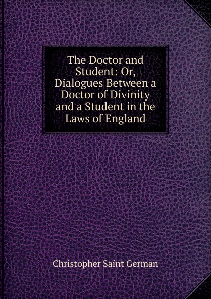 Christopher Saint German The Doctor and Student: Or, Dialogues Between a Doctor of Divinity and a Student in the Laws of England
