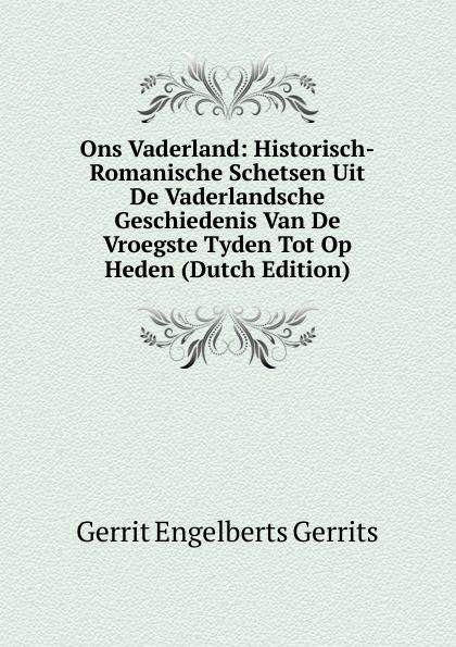 Gerrit Engelberts Gerrits Ons Vaderland: Historisch-Romanische Schetsen Uit De Vaderlandsche Geschiedenis Van De Vroegste Tyden Tot Op Heden (Dutch Edition) mattheus gerrit ten cate de strafrechtspraak op de nederlandsche drankwet