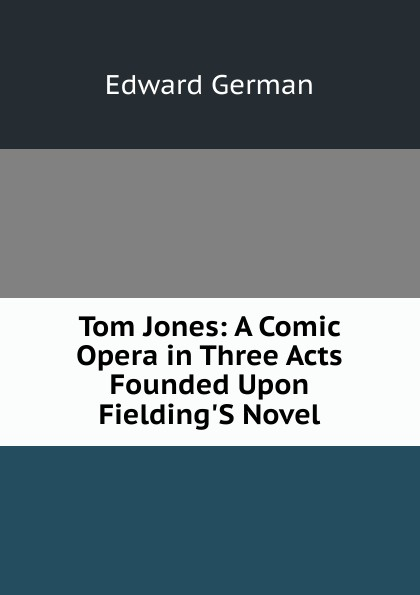 Edward German Tom Jones: A Comic Opera in Three Acts Founded Upon Fielding.S Novel