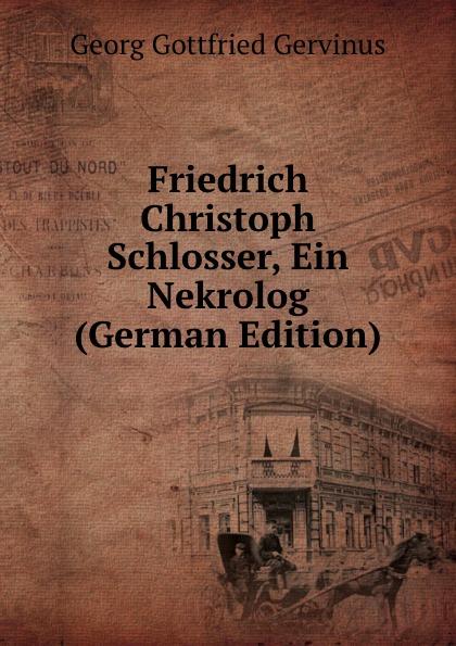 Georg Gottfried Gervinus Friedrich Christoph Schlosser, Ein Nekrolog (German Edition)