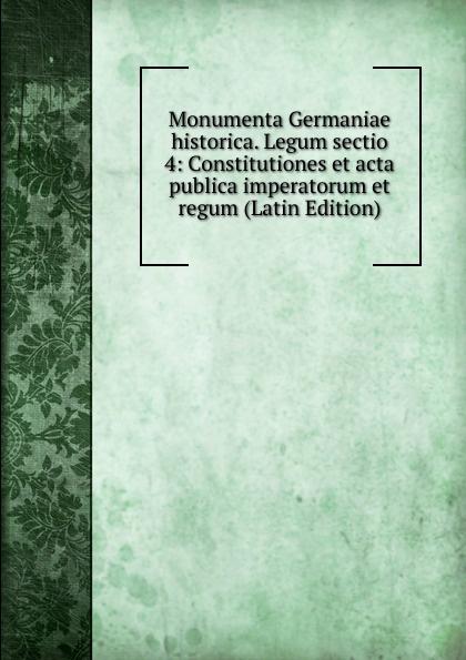 Monumenta Germaniae historica. Legum sectio 4: Constitutiones et acta publica imperatorum et regum (Latin Edition)