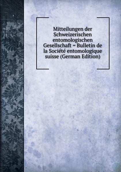 Mitteilungen der Schweizerischen entomologischen Gesellschaft . Bulletin de la Societe entomologique suisse (German Edition)