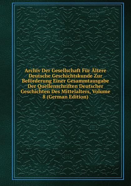 Archiv Der Gesellschaft Fur Altere Deutsche Geschichtskunde Zur Beforderung Einer Gesammtausgabe Der Quellenschriften Deutscher Geschichten Des Mittelalters, Volume 8 (German Edition)