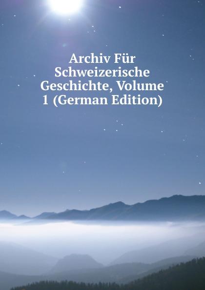 Archiv Fur Schweizerische Geschichte, Volume 1 (German Edition)
