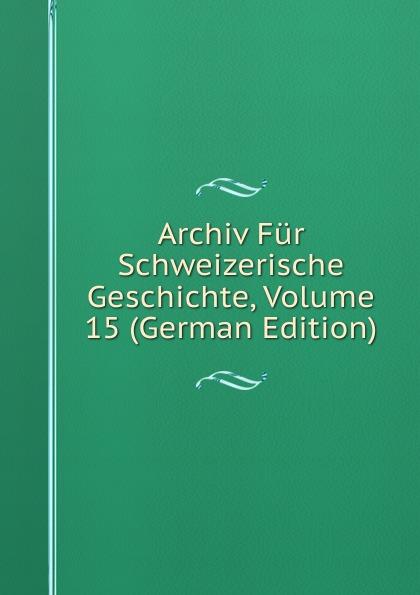 Archiv Fur Schweizerische Geschichte, Volume 15 (German Edition)