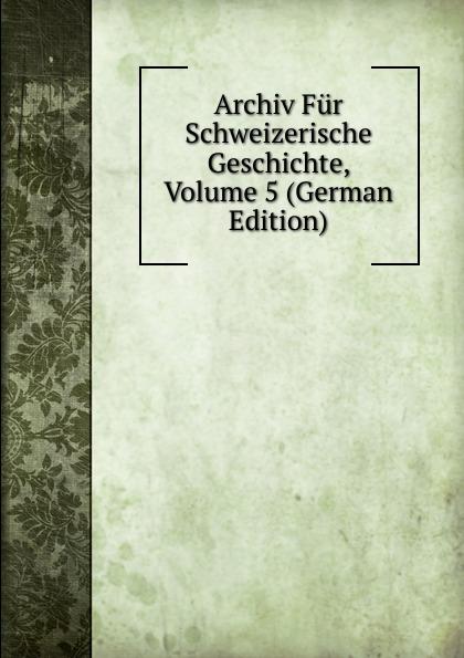 Archiv Fur Schweizerische Geschichte, Volume 5 (German Edition) archiv fur schweizerische geschichte volume 16 german edition