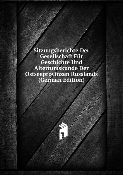 Sitzungsberichte Der Gesellschaft Fur Geschichte Und Altertumskunde Der Ostseeprovinzen Russlands (German Edition)
